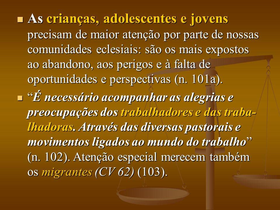 As crianças, adolescentes e jovens precisam de maior atenção por parte de nossas comunidades eclesiais: são os mais expostos ao abandono, aos perigos e à falta de oportunidades e perspectivas (n. 101a).