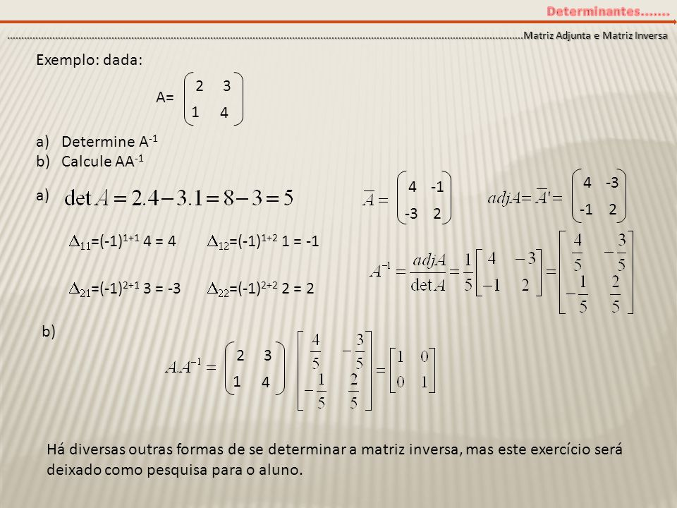 Exemplo: dada: Determine A-1 Calcule AA-1 a) 2 3 A= 1 4 4 -3 4 -1 -3