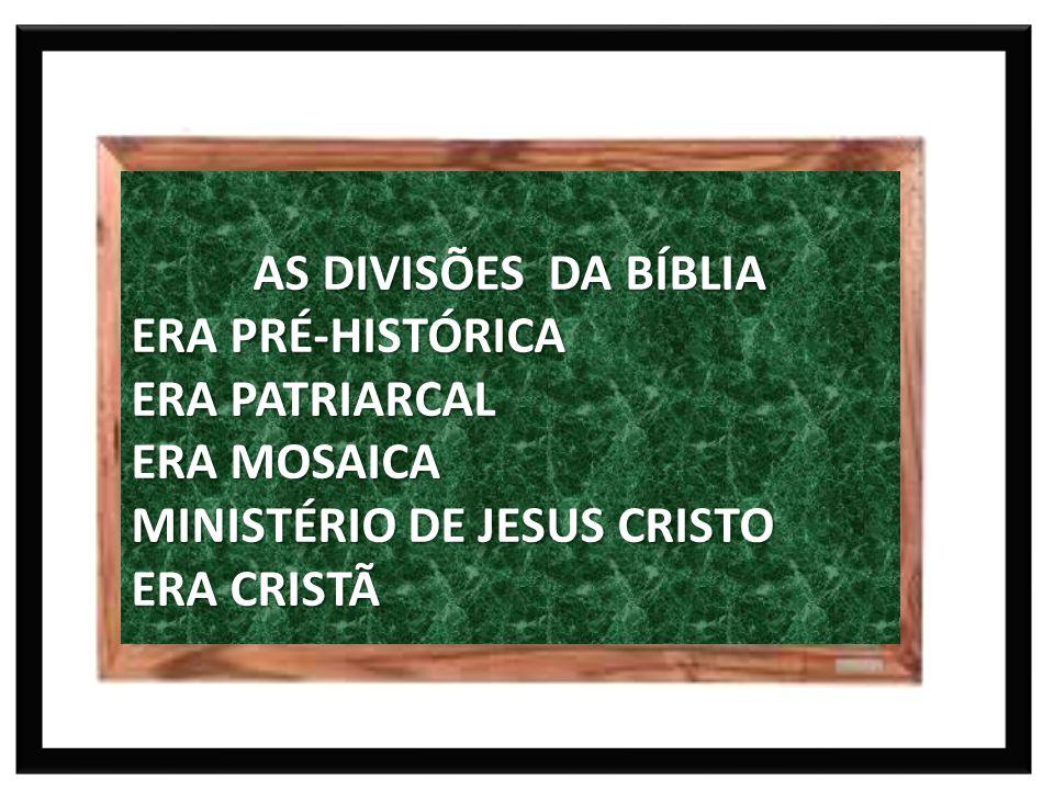 AS DIVISÕES DA BÍBLIA ERA PRÉ-HISTÓRICA. ERA PATRIARCAL. ERA MOSAICA. MINISTÉRIO DE JESUS CRISTO.