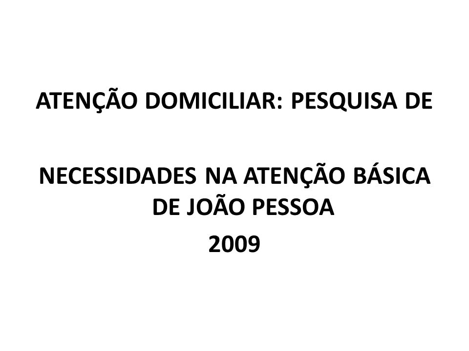 ATENÇÃO DOMICILIAR: PESQUISA DE NECESSIDADES NA ATENÇÃO BÁSICA DE JOÃO PESSOA 2009