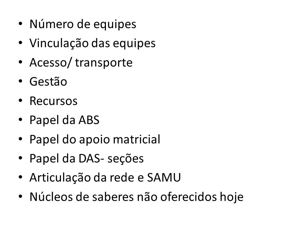 Número de equipes Vinculação das equipes. Acesso/ transporte. Gestão. Recursos. Papel da ABS. Papel do apoio matricial.
