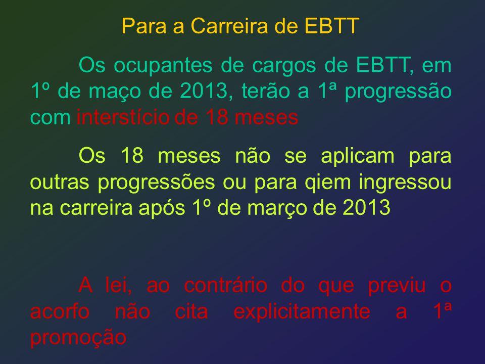 Para a Carreira de EBTT Os ocupantes de cargos de EBTT, em 1º de maço de 2013, terão a 1ª progressão com interstício de 18 meses.