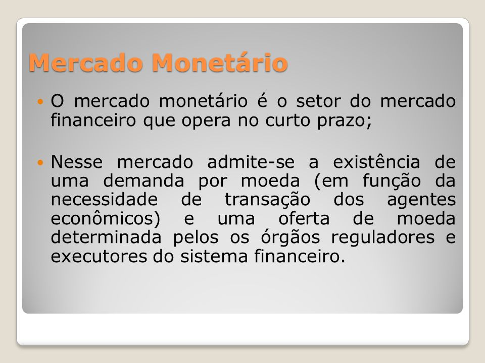 Mercado Monetário O mercado monetário é o setor do mercado financeiro que opera no curto prazo;