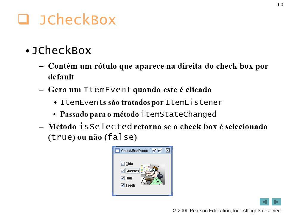 60 JCheckBox. JCheckBox. Contém um rótulo que aparece na direita do check box por default. Gera um ItemEvent quando este é clicado.