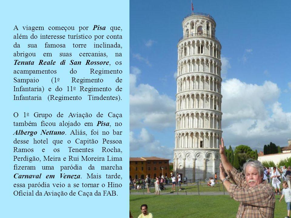 A viagem começou por Pisa que, além do interesse turístico por conta da sua famosa torre inclinada, abrigou em suas cercanias, na Tenuta Reale di San Rossore, os acampamentos do Regimento Sampaio (1o Regimento de Infantaria) e do 11o Regimento de Infantaria (Regimento Tiradentes).