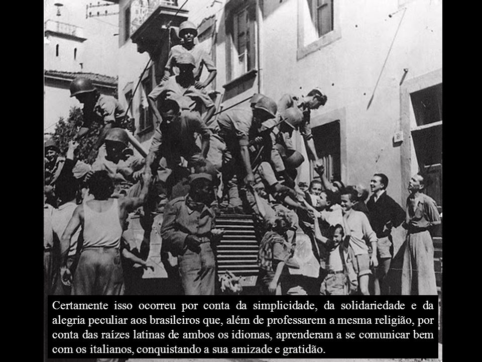 Certamente isso ocorreu por conta da simplicidade, da solidariedade e da alegria peculiar aos brasileiros que, além de professarem a mesma religião, por conta das raízes latinas de ambos os idiomas, aprenderam a se comunicar bem com os italianos, conquistando a sua amizade e gratidão.