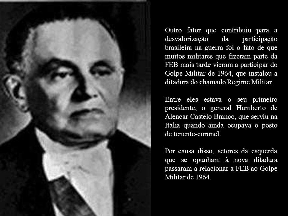 Outro fator que contribuiu para a desvalorização da participação brasileira na guerra foi o fato de que muitos militares que fizeram parte da FEB mais tarde vieram a participar do Golpe Militar de 1964, que instalou a ditadura do chamado Regime Militar.