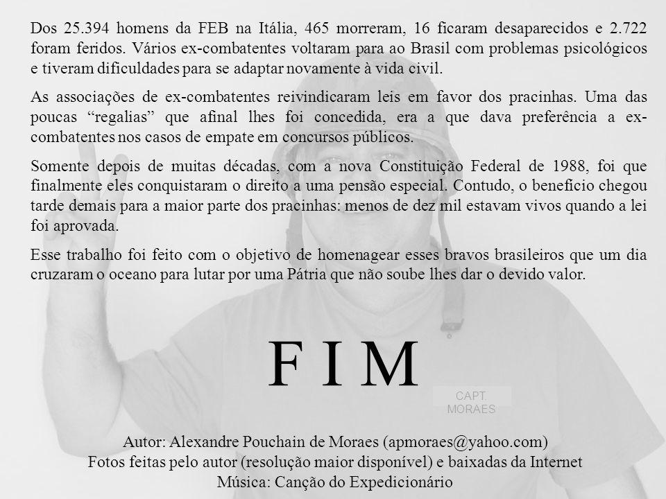 Dos 25.394 homens da FEB na Itália, 465 morreram, 16 ficaram desaparecidos e 2.722 foram feridos. Vários ex-combatentes voltaram para ao Brasil com problemas psicológicos e tiveram dificuldades para se adaptar novamente à vida civil.