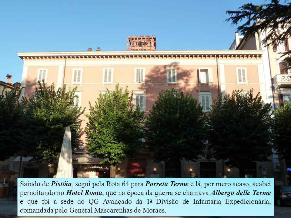 Saindo de Pistóia, segui pela Rota 64 para Porreta Terme e lá, por mero acaso, acabei pernoitando no Hotel Roma, que na época da guerra se chamava Albergo delle Terme e que foi a sede do QG Avançado da 1a Divisão de Infantaria Expedicionária, comandada pelo General Mascarenhas de Moraes.
