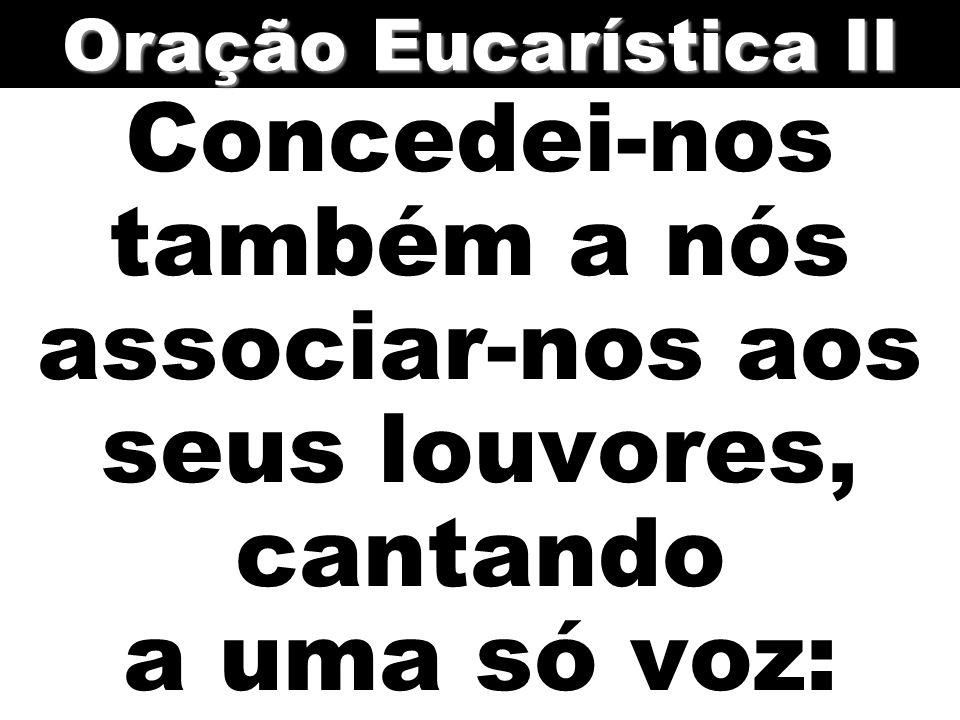 Oração Eucarística II Concedei-nos também a nós associar-nos aos seus louvores, cantando a uma só voz:
