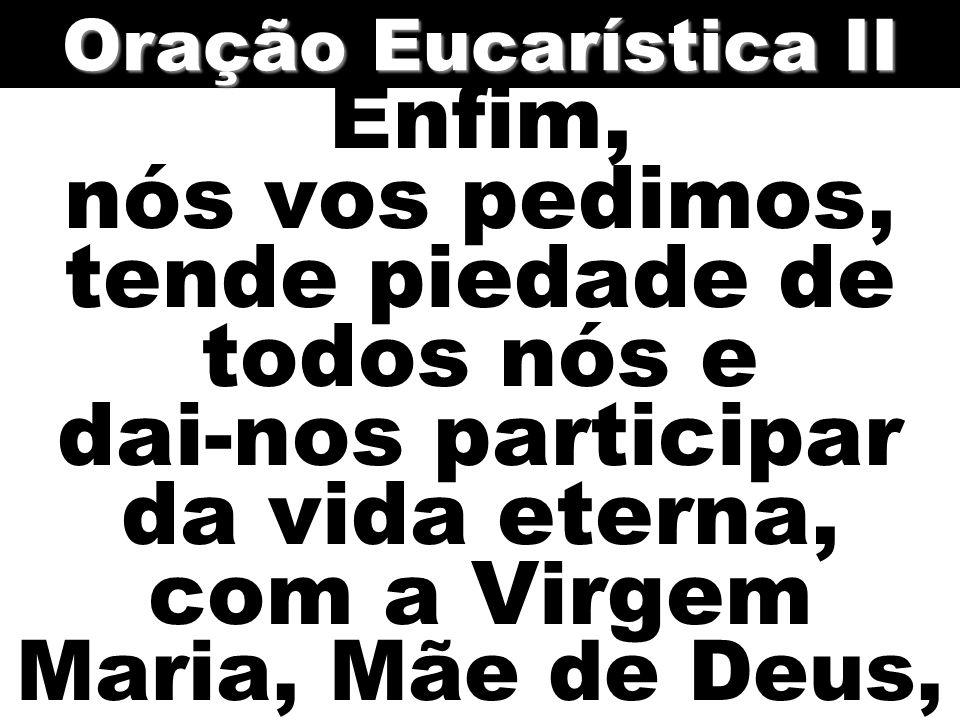 Oração Eucarística II Enfim, nós vos pedimos, tende piedade de todos nós e dai-nos participar da vida eterna, com a Virgem Maria, Mãe de Deus,