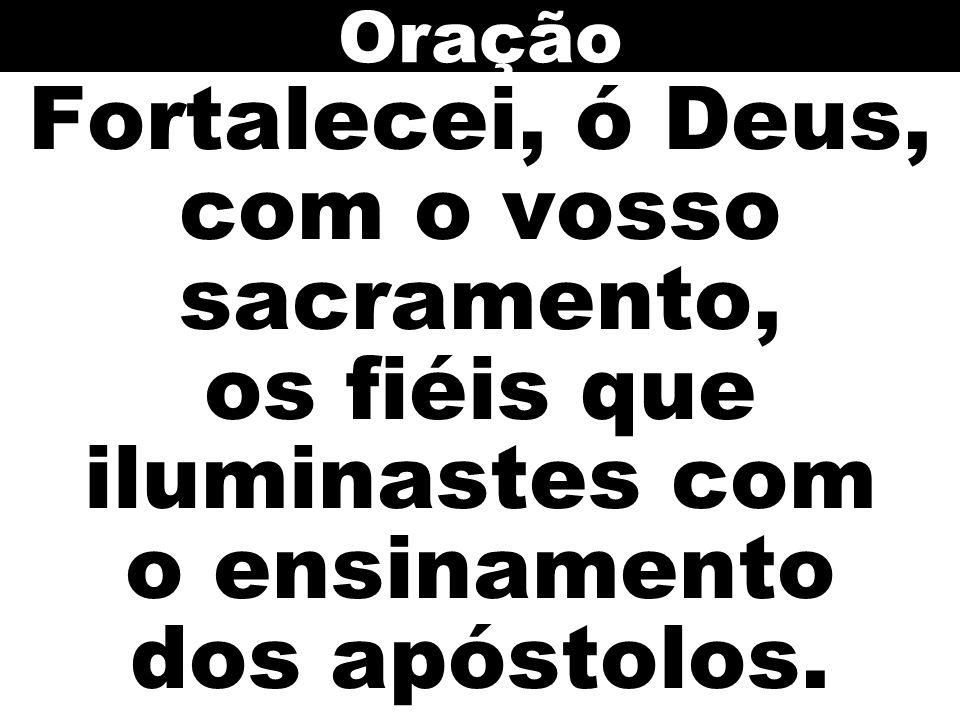 Oração Fortalecei, ó Deus, com o vosso sacramento, os fiéis que iluminastes com o ensinamento dos apóstolos.