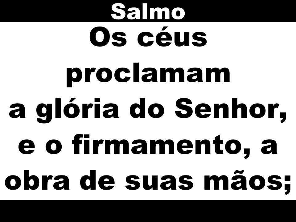 Salmo Os céus proclamam a glória do Senhor, e o firmamento, a obra de suas mãos;