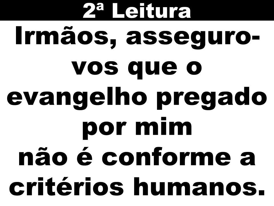 2ª Leitura Irmãos, asseguro-vos que o evangelho pregado por mim não é conforme a critérios humanos.