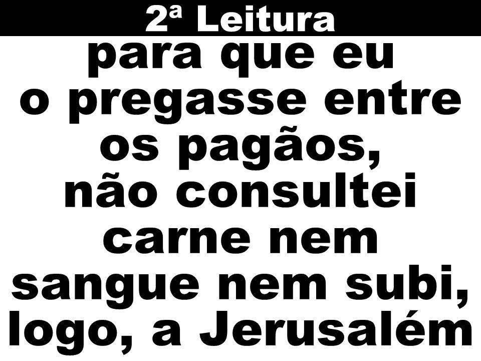 2ª Leitura para que eu o pregasse entre os pagãos, não consultei carne nem sangue nem subi, logo, a Jerusalém.