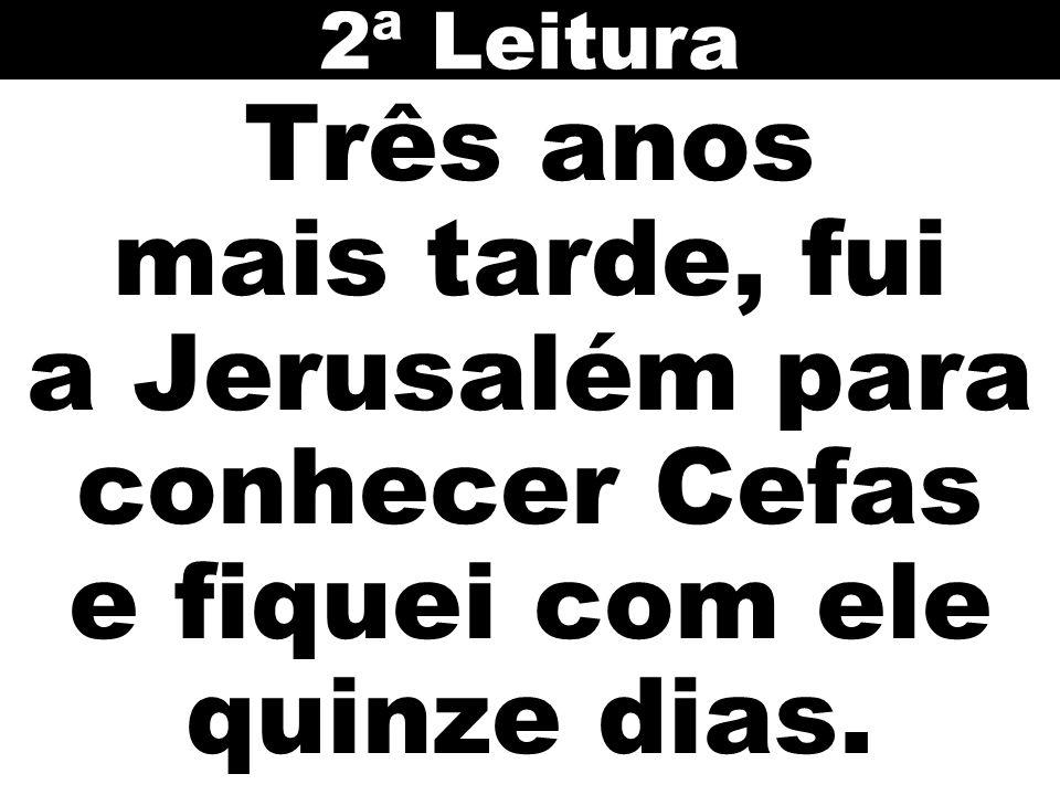 2ª Leitura Três anos mais tarde, fui a Jerusalém para conhecer Cefas e fiquei com ele quinze dias.