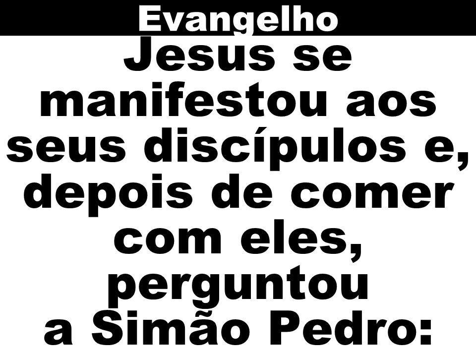 Evangelho Jesus se manifestou aos seus discípulos e, depois de comer com eles, perguntou a Simão Pedro: