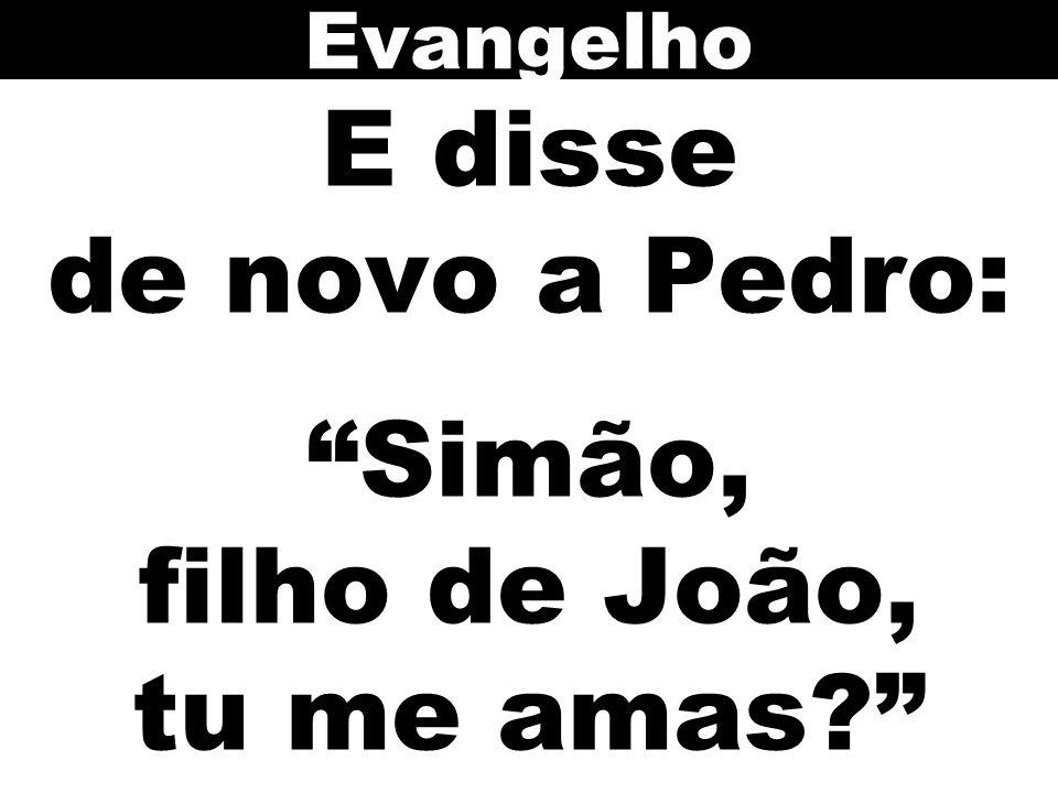 E disse de novo a Pedro: Simão, filho de João, tu me amas