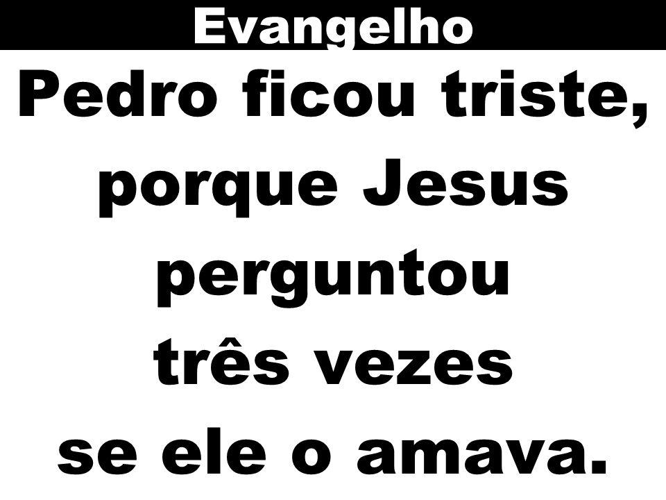 Pedro ficou triste, porque Jesus perguntou três vezes se ele o amava.