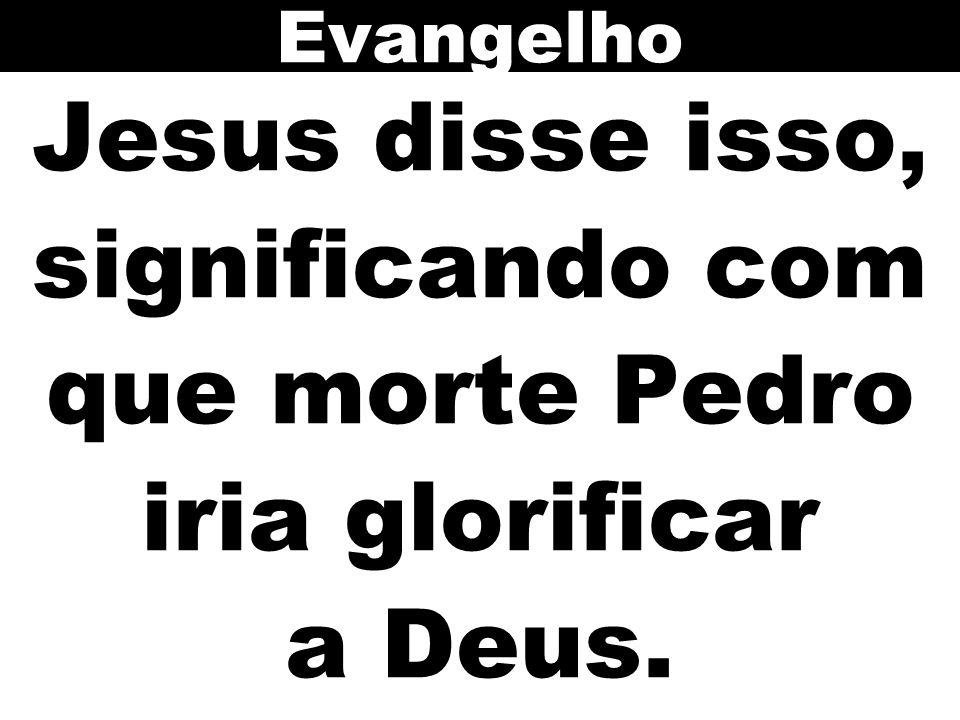 Evangelho Jesus disse isso, significando com que morte Pedro iria glorificar a Deus.
