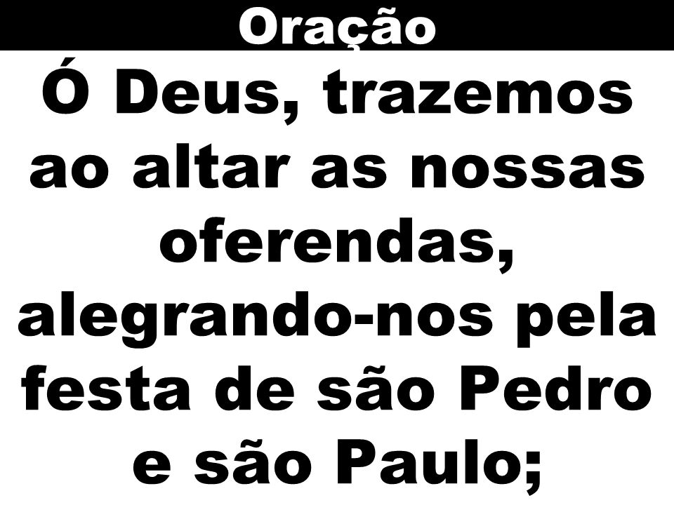 Oração Ó Deus, trazemos ao altar as nossas oferendas, alegrando-nos pela festa de são Pedro e são Paulo;