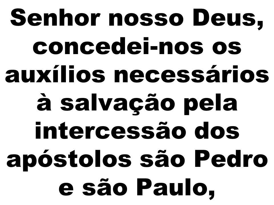 Senhor nosso Deus, concedei-nos os auxílios necessários à salvação pela intercessão dos apóstolos são Pedro e são Paulo,