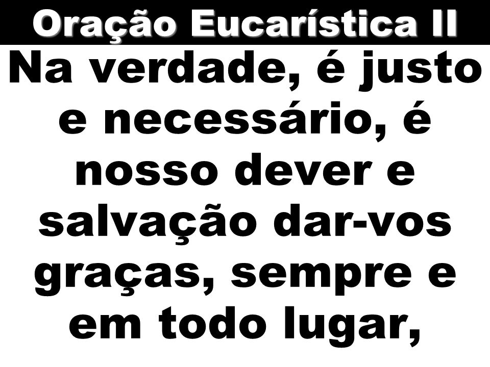 Oração Eucarística II Na verdade, é justo e necessário, é nosso dever e salvação dar-vos graças, sempre e em todo lugar,