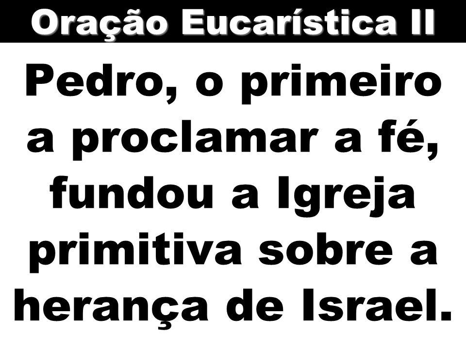 Oração Eucarística II Pedro, o primeiro a proclamar a fé, fundou a Igreja primitiva sobre a herança de Israel.