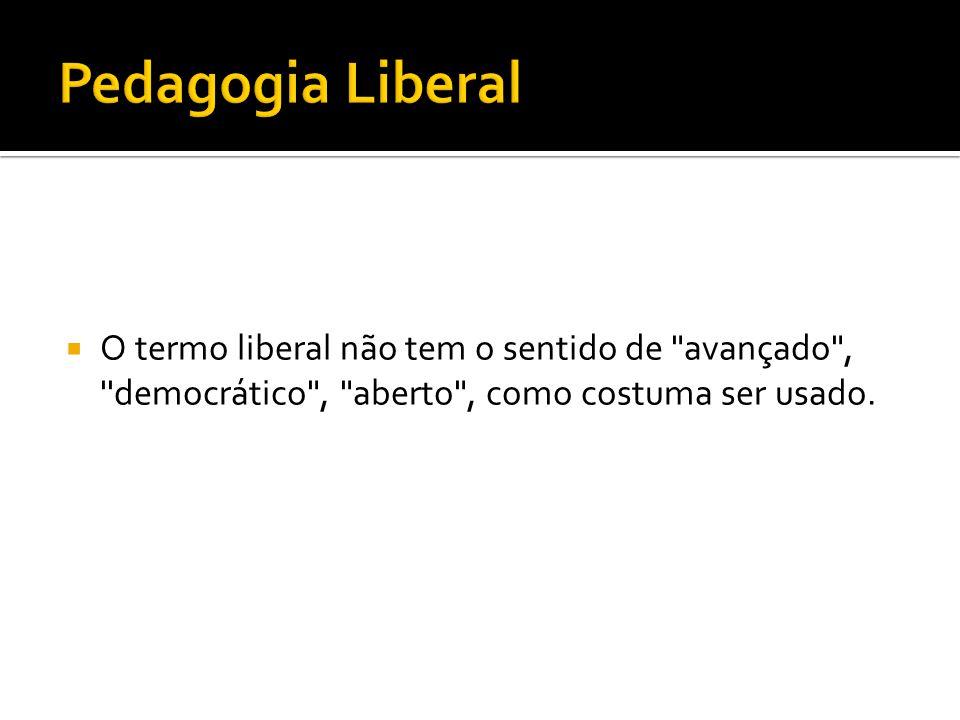 Pedagogia Liberal O termo liberal não tem o sentido de avançado , democrático , aberto , como costuma ser usado.