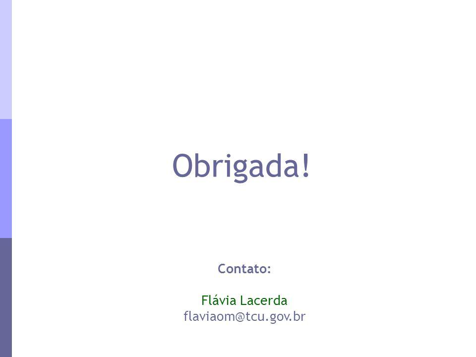 Obrigada! Contato: Flávia Lacerda flaviaom@tcu.gov.br