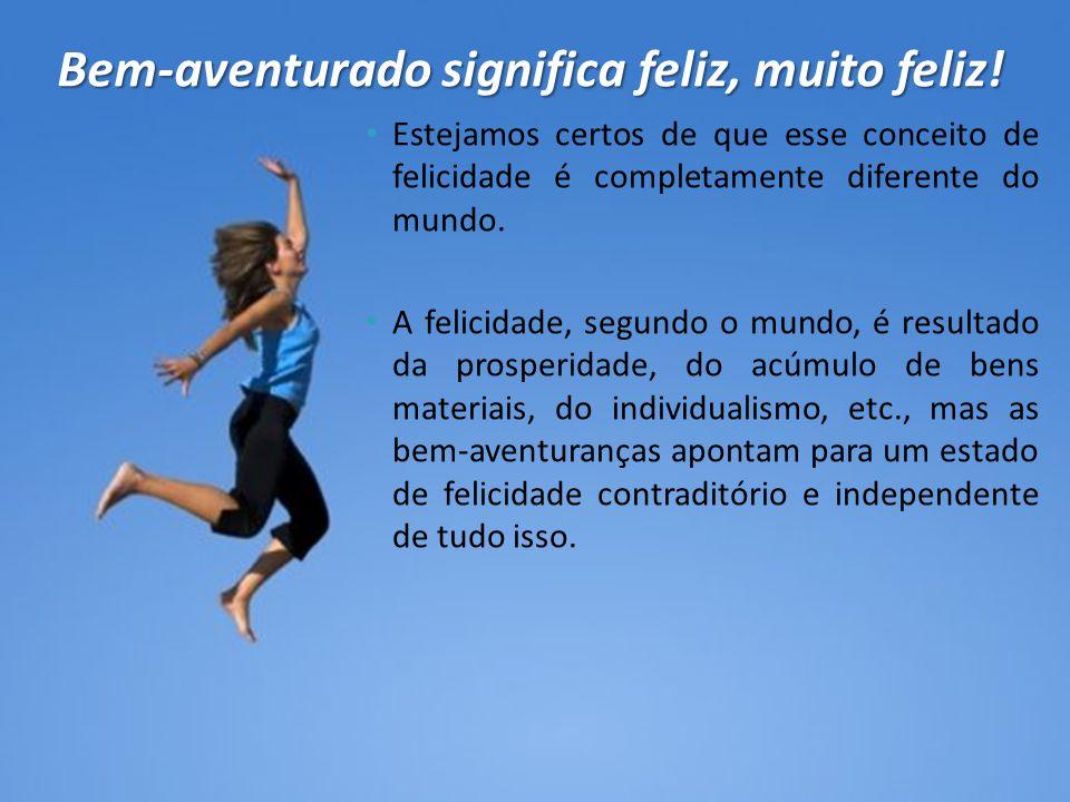 Bem-aventurado significa feliz, muito feliz!