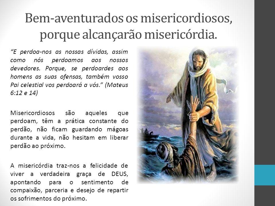 Bem-aventurados os misericordiosos, porque alcançarão misericórdia.
