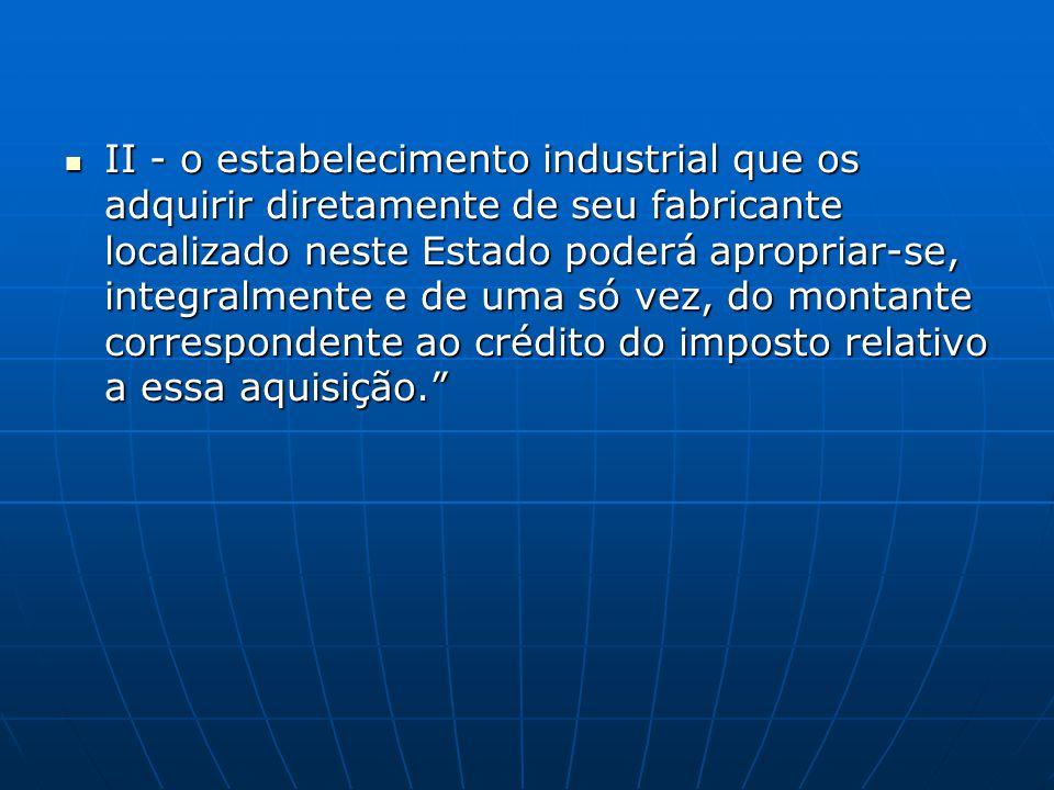 II - o estabelecimento industrial que os adquirir diretamente de seu fabricante localizado neste Estado poderá apropriar-se, integralmente e de uma só vez, do montante correspondente ao crédito do imposto relativo a essa aquisição.
