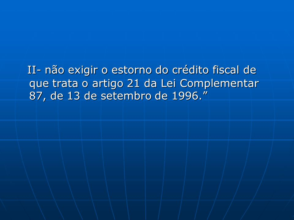 II- não exigir o estorno do crédito fiscal de que trata o artigo 21 da Lei Complementar 87, de 13 de setembro de 1996.