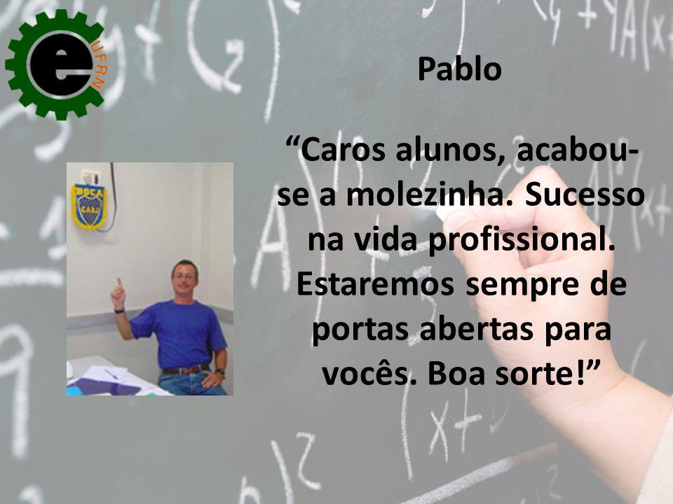Pablo Caros alunos, acabou-se a molezinha. Sucesso na vida profissional.