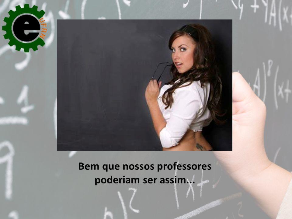 Bem que nossos professores poderiam ser assim...