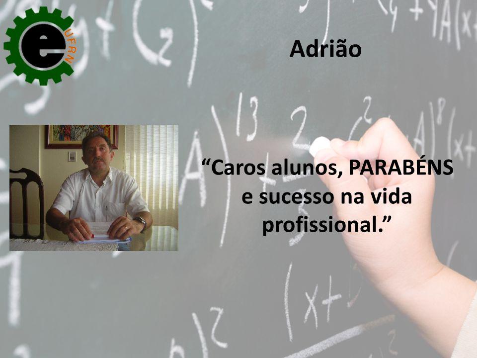 Caros alunos, PARABÉNS e sucesso na vida profissional.