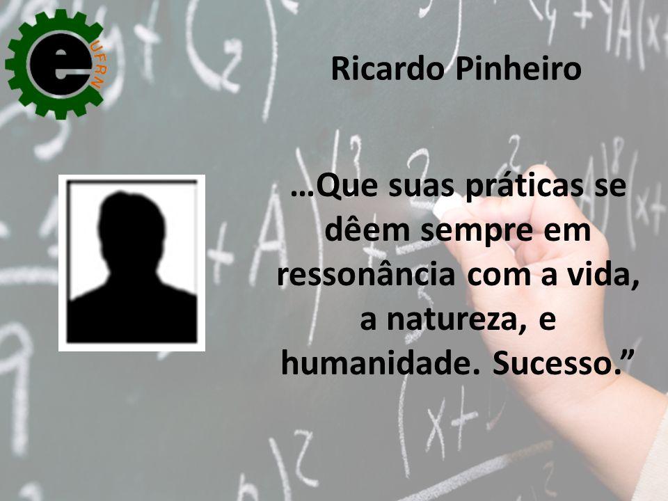 Ricardo Pinheiro …Que suas práticas se dêem sempre em ressonância com a vida, a natureza, e humanidade.