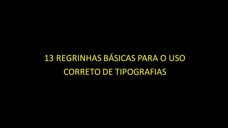13 REGRINHAS BÁSICAS PARA O USO CORRETO DE TIPOGRAFIAS