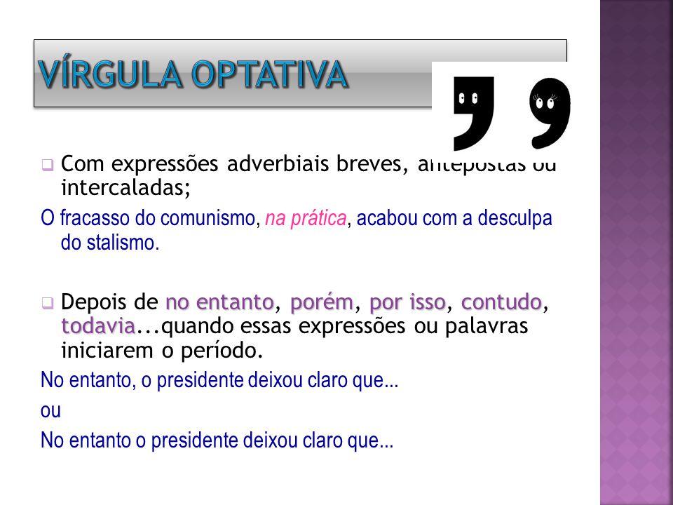 Vírgula optativa Com expressões adverbiais breves, antepostas ou intercaladas;