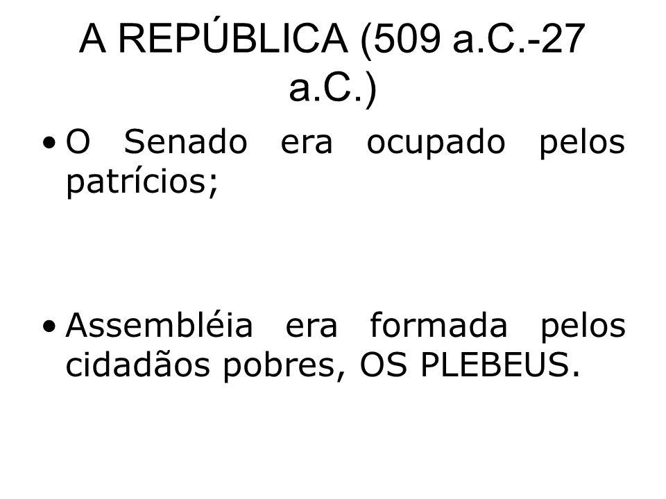 A REPÚBLICA (509 a.C.-27 a.C.) O Senado era ocupado pelos patrícios;