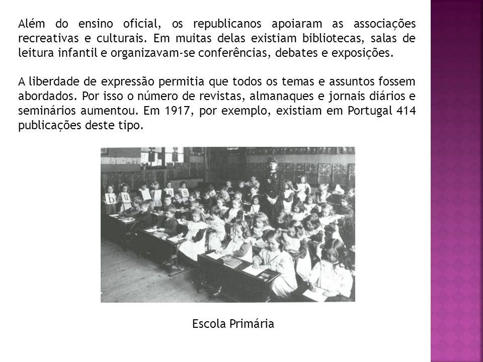 Além do ensino oficial, os republicanos apoiaram as associações recreativas e culturais. Em muitas delas existiam bibliotecas, salas de leitura infantil e organizavam-se conferências, debates e exposições.