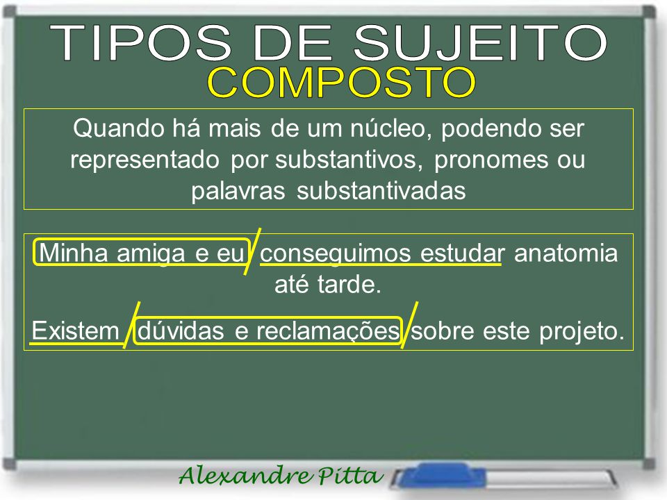 TIPOS DE SUJEITO COMPOSTO. Quando há mais de um núcleo, podendo ser representado por substantivos, pronomes ou palavras substantivadas.