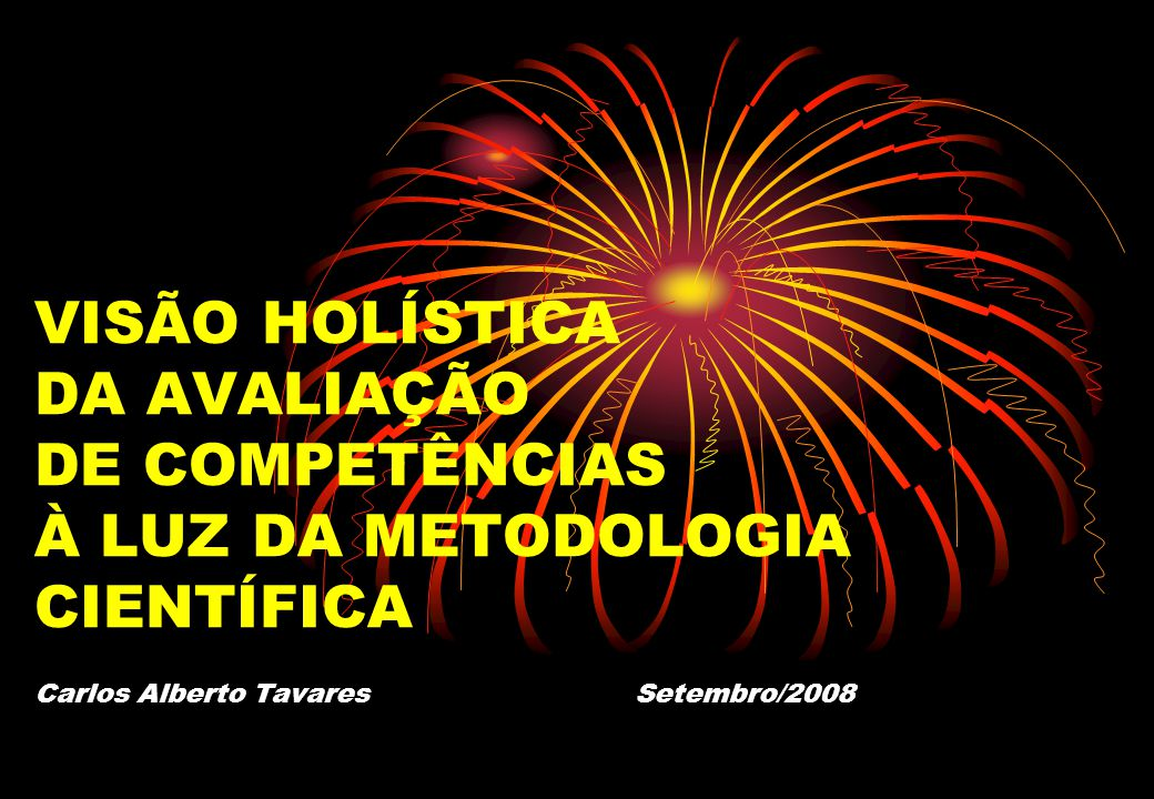 VISÃO HOLÍSTICA DA AVALIAÇÃO DE COMPETÊNCIAS À LUZ DA METODOLOGIA CIENTÍFICA Carlos Alberto Tavares Setembro/2008