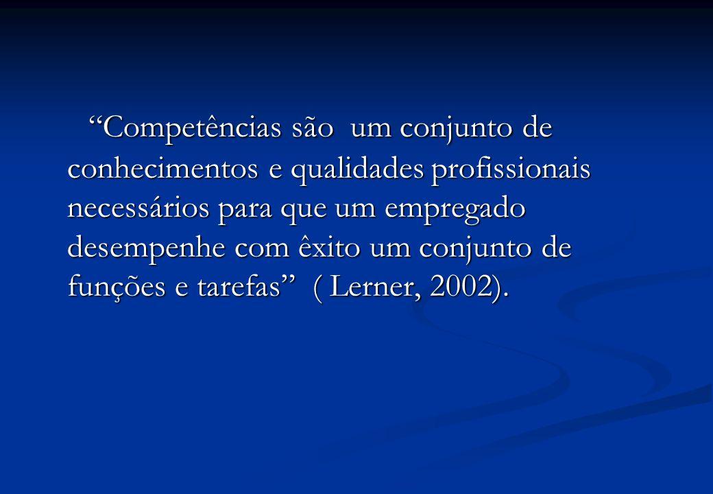 Competências são um conjunto de conhecimentos e qualidades profissionais necessários para que um empregado desempenhe com êxito um conjunto de funções e tarefas ( Lerner, 2002).