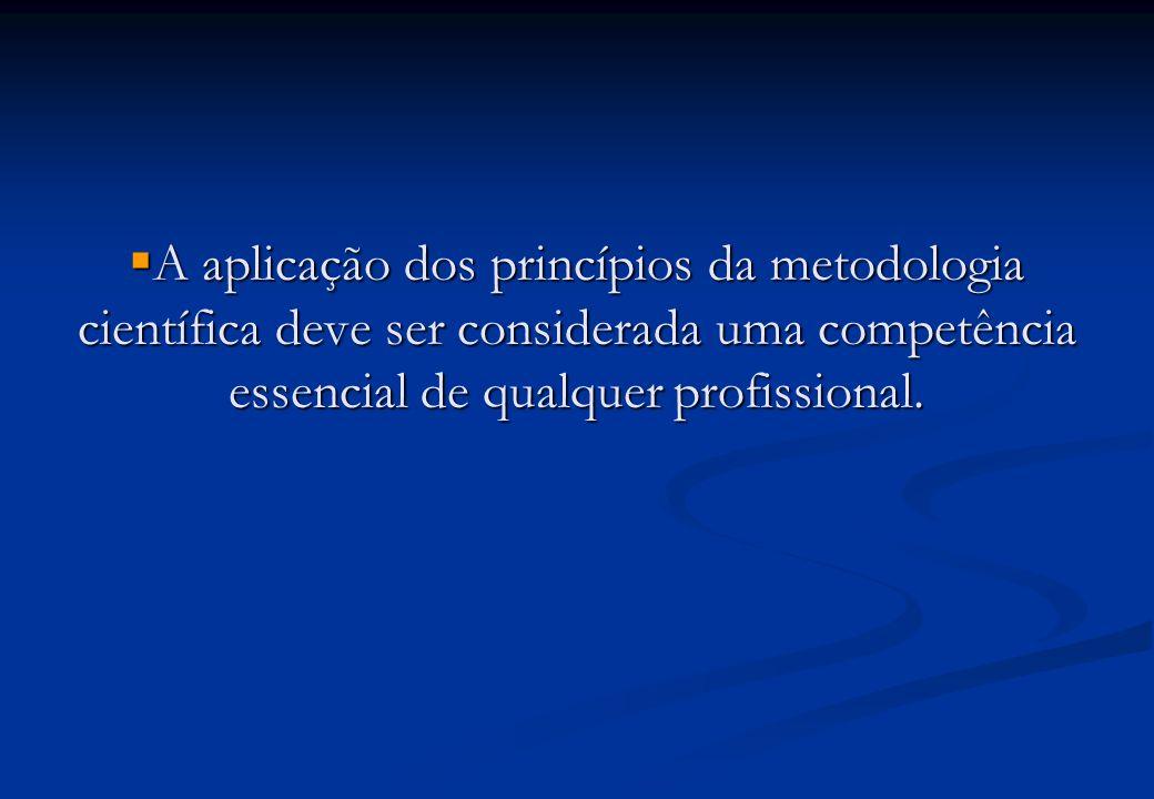 A aplicação dos princípios da metodologia científica deve ser considerada uma competência essencial de qualquer profissional.