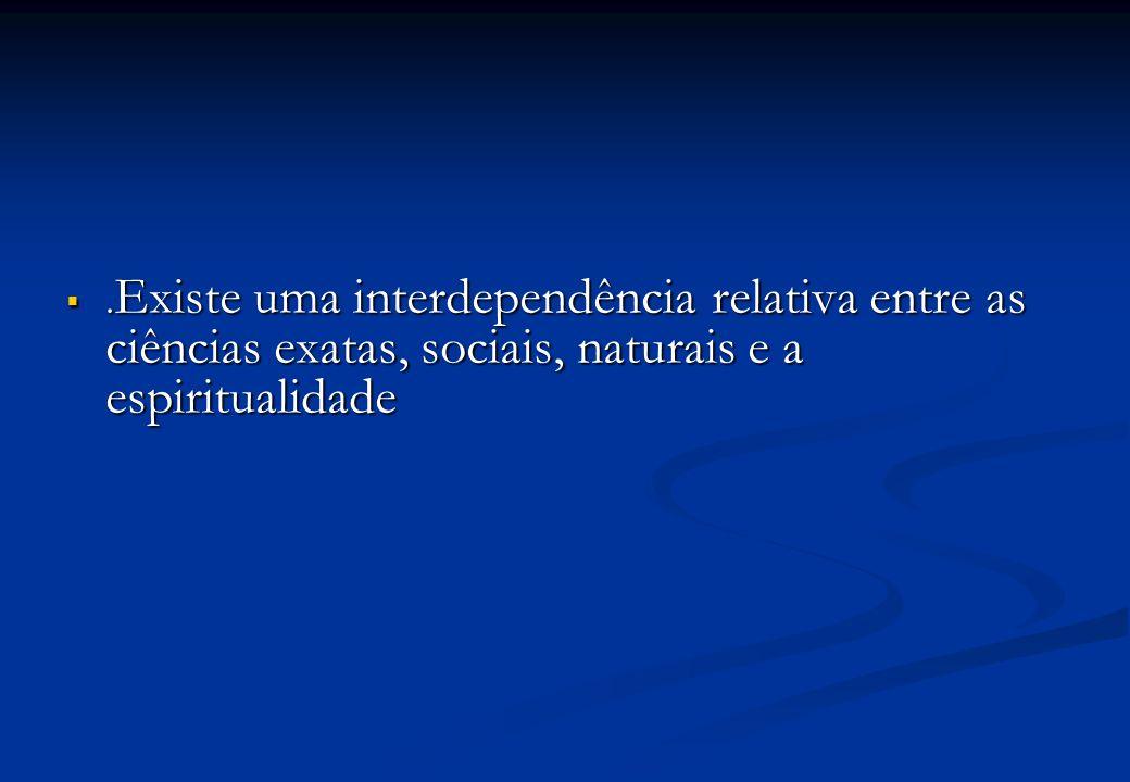 .Existe uma interdependência relativa entre as ciências exatas, sociais, naturais e a espiritualidade