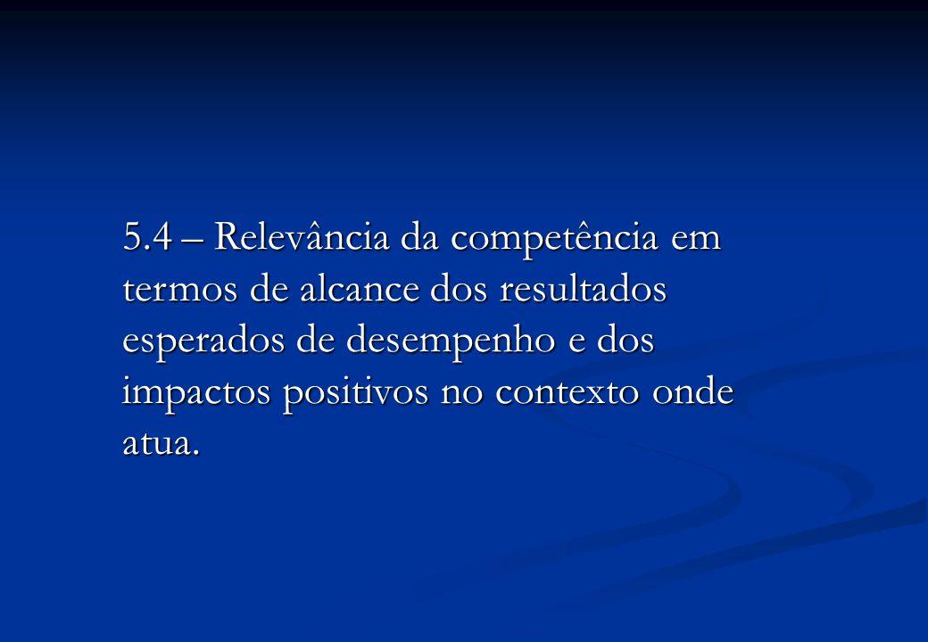 5.4 – Relevância da competência em termos de alcance dos resultados esperados de desempenho e dos impactos positivos no contexto onde atua.