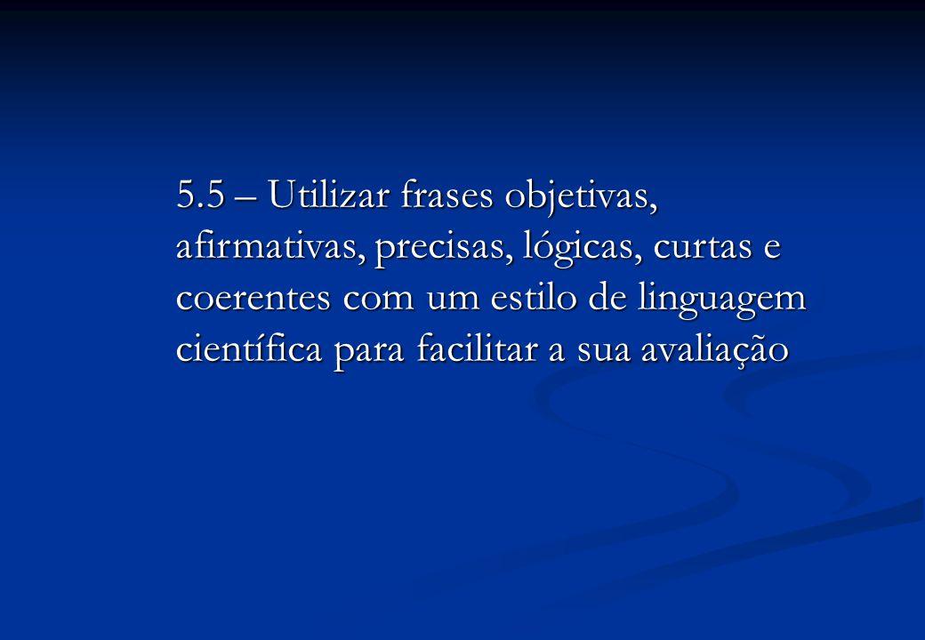 5.5 – Utilizar frases objetivas, afirmativas, precisas, lógicas, curtas e coerentes com um estilo de linguagem científica para facilitar a sua avaliação