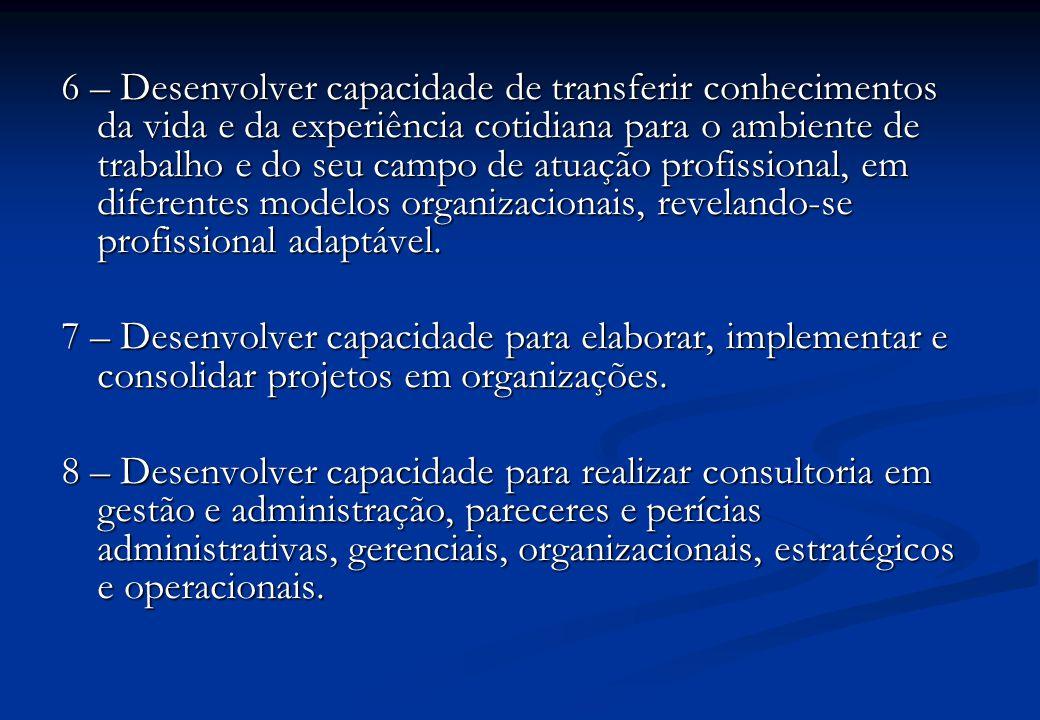 6 – Desenvolver capacidade de transferir conhecimentos da vida e da experiência cotidiana para o ambiente de trabalho e do seu campo de atuação profissional, em diferentes modelos organizacionais, revelando-se profissional adaptável.